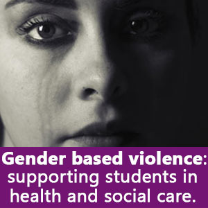 Gender based violence, a resource to support students in health and social care.
